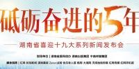 2017一起说成就 17场新闻发布会数说湖南成绩单 - 湖南红网